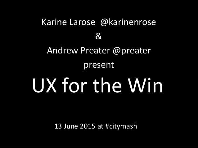 UX for the Win Karine Larose @karinenrose & Andrew Preater @preater present 13 June 2015 at #citymash