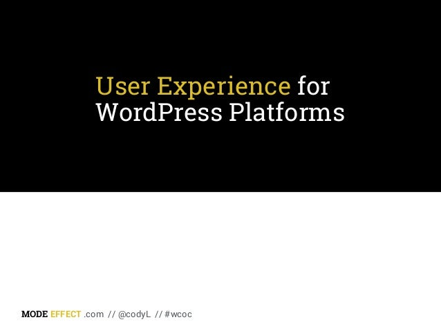 User Experience for WordPress Platforms MODE EFFECT .com // @codyL // #wcoc