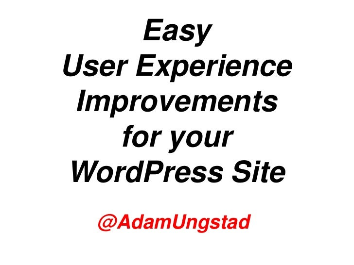 EasyUser Experience Improvements    for yourWordPress Site  @AdamUngstad                 @AdamUngstad