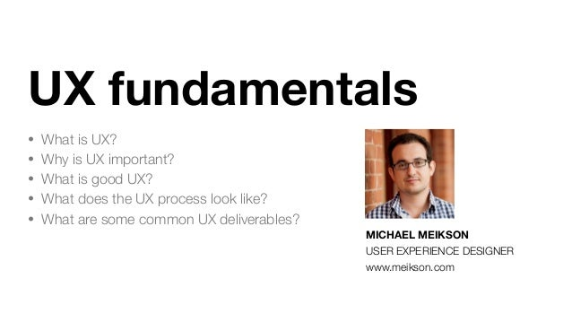 UX fundamentals • What is UX? • Why is UX important? • What is good UX? • What does the UX process look like? • What are s...