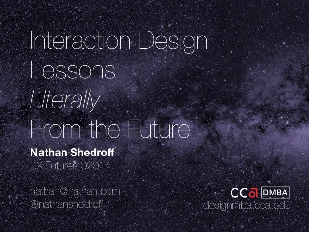 Interaction Design  Lessons  Literally  From the Future  Nathan Shedroff  UX Futures 02014  nathan@nathan.com  @nathanshed...