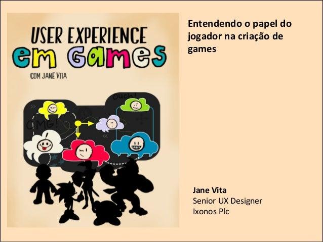 Entendendo  o  papel  do   jogador  na  criação  de   games        Jane  Vita   Senior  UX  De...