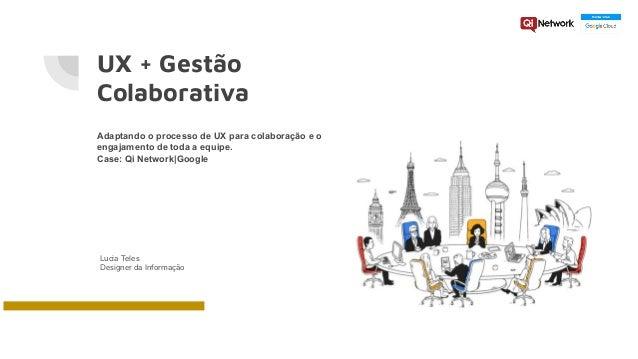 UX + Gestão Colaborativa Adaptando o processo de UX para colaboração e o engajamento de toda a equipe. Case: Qi Network|Go...