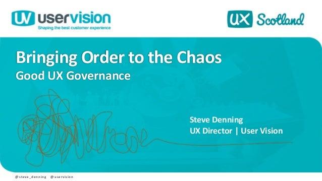 Bringing Order to the Chaos Good UX Governance @ steve_denning @ uservision Steve Denning UX Director | User Vision