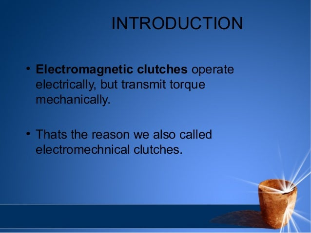 INTRODUCTION  ● Electromagnetic clutches operate  electrically, but transmit torque  mechanically.  ● Thats the reason we ...