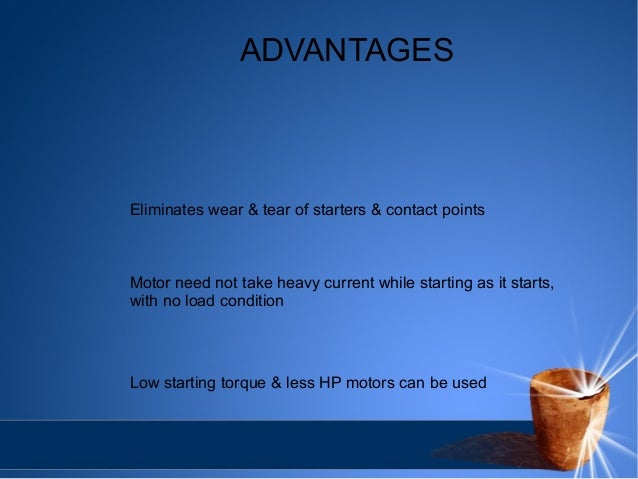 ADVANTAGES  Eliminates wear & tear of starters & contact points  Motor need not take heavy current while starting as it st...
