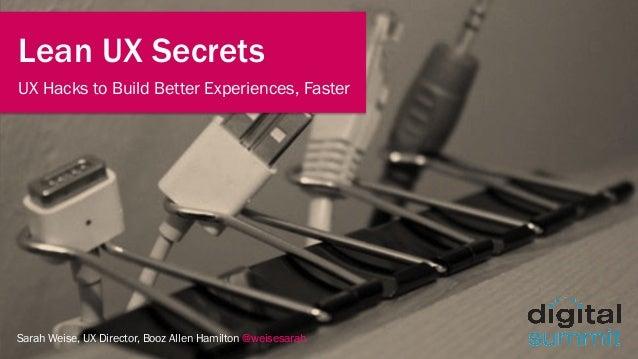 Sarah Weise, UX Director, Booz Allen Hamilton @weisesarah Lean UX Secrets UX Hacks to Build Better Experiences, Faster