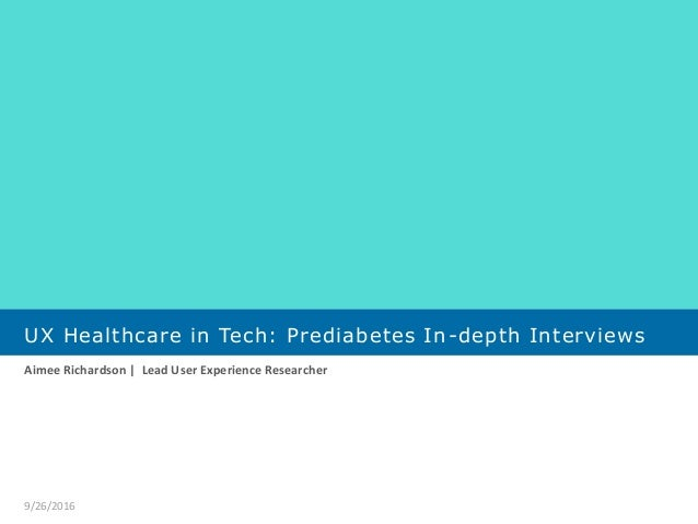 UX Healthcare in Tech: Prediabetes In-depth Interviews Aimee Richardson | Lead User Experience Researcher 9/26/2016
