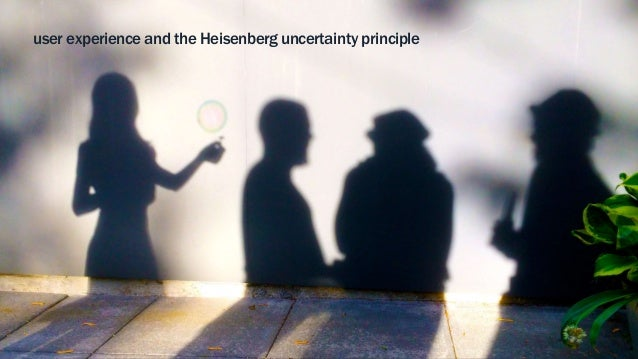user experience and the Heisenberg uncertainty principle