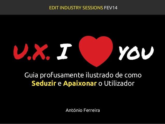 U.X. I you Guia profusamente ilustrado de como Seduzir e Apaixonar o Utilizador EDIT INDUSTRY SESSIONS FEV14 António Ferre...