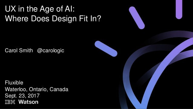 Carol Smith @carologic Fluxible Waterloo, Ontario, Canada Sept. 23, 2017 UX in the Age of AI: Where Does Design Fit In?