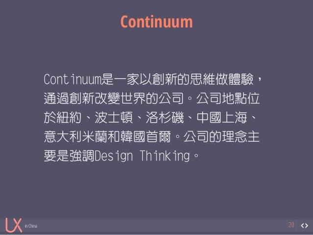 in China  Continuum  20  Continuum是一家以創新的思維做體驗,  通過創新改變世界的公司。公司地點位  於紐約、波士頓、洛杉磯、中國上海、  意大利米蘭和韓國首爾。公司的理念主  要是強調Design Think...