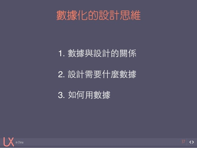 in China  數據化的設計思維  37  1. 數據與設計的關係!  !  2. 設計需要什麼數據!  !  3. 如何⽤用數據