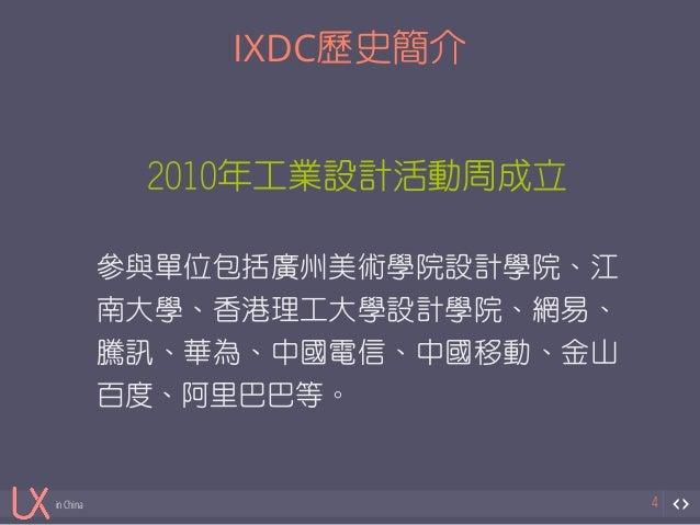 in China  IXDC歷史簡介  4  2010年工業設計活動周成立  !  參與單位包括廣州美術學院設計學院、江  南大學、香港理工大學設計學院、網易、  騰訊、華為、中國電信、中國移動、金山  百度、阿里巴巴等。