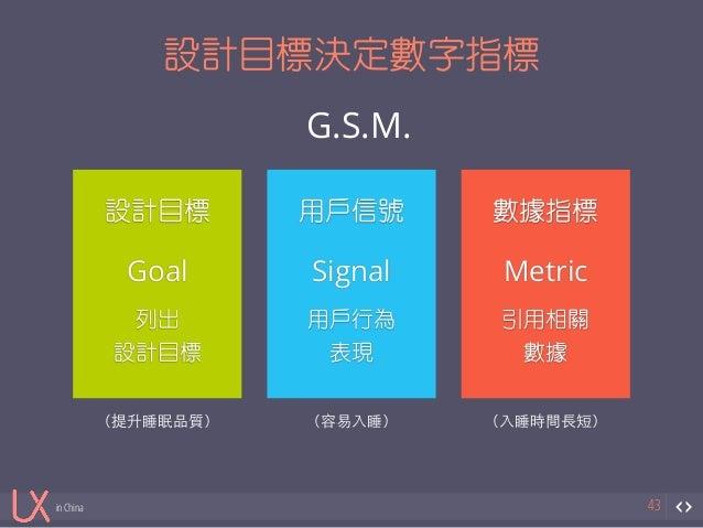in China  設計目標決定數字指標  43  !  設計目標  !  Goal  列出  設計目標  !  用戶信號  !  Signal  用戶行為  表現  !  數據指標  !  Metric  引用相關  數據  G.S.M.  ...