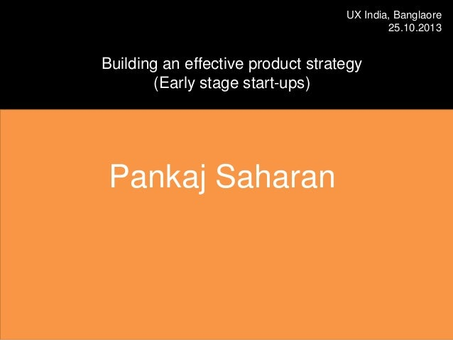 UX India, Banglaore 25.10.2013  Building an effective product strategy (Early stage start-ups)  Pankaj Saharan