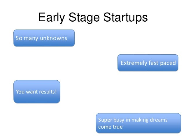 Early Stage Startups So many unknowns  Extremely fast paced  You want results!  Super busy in making dreams come true