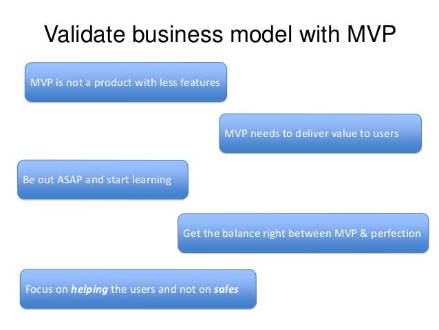 Validate business model with MVP MVP is not a product with less features  MVP needs to deliver value to users  Be out ASAP...