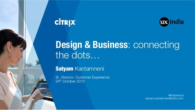 "Design & Business: connecting the dots… Satyam Kantamneni         Sr. Director, Customer Experience"" 24th October 2013  @k..."