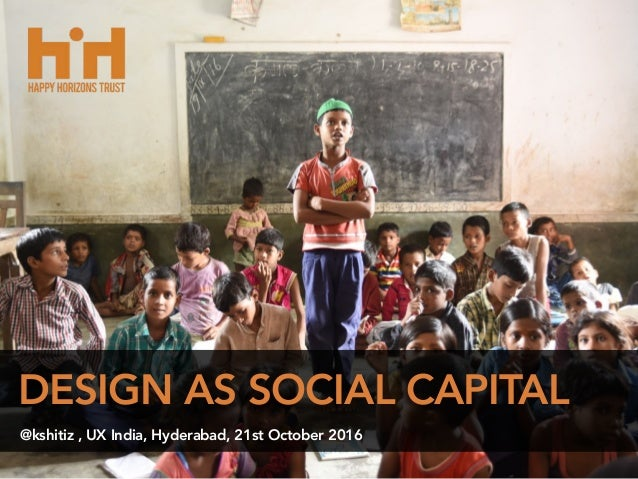 DESIGN AS SOCIAL CAPITAL @kshitiz , UX India, Hyderabad, 21st October 2016