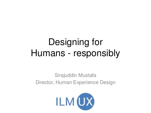 Designing for Humans - responsibly Sirajuddin Mustafa Director, Human Experience Design