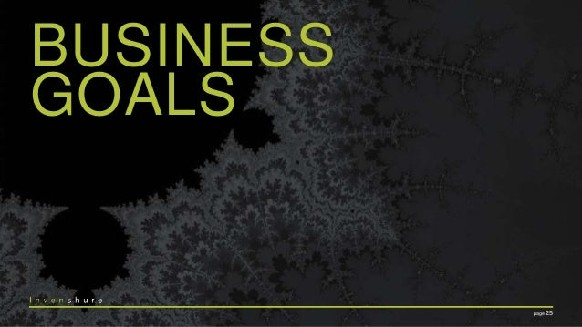 KEEP IN MIND • Business Goals vary by Business Model • Business Model(s) may not be decided anytime soon • Business Goal =...