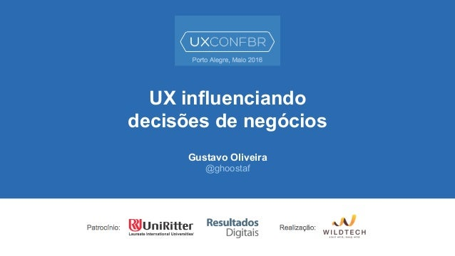 UX influenciando decisões de negócios Gustavo Oliveira @ghoostaf