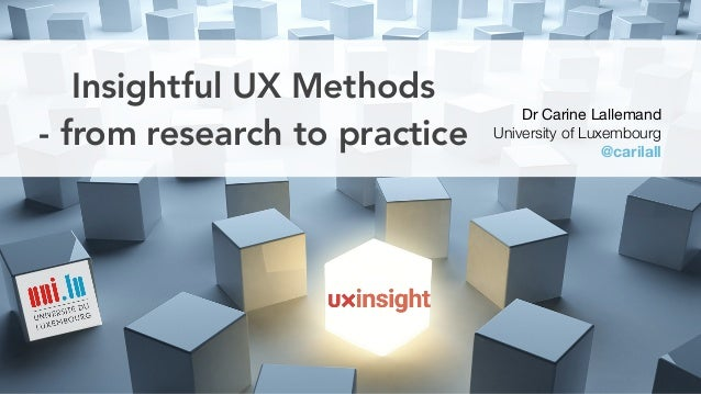 Insightful UX Methods - from research to practice Dr Carine Lallemand  University of Luxembourg @carilall