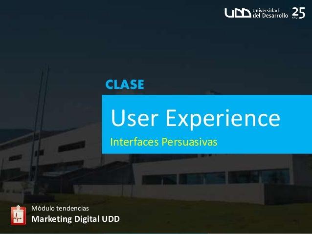 User Experience Módulo tendencias Marketing Digital UDD CLASE Interfaces Persuasivas