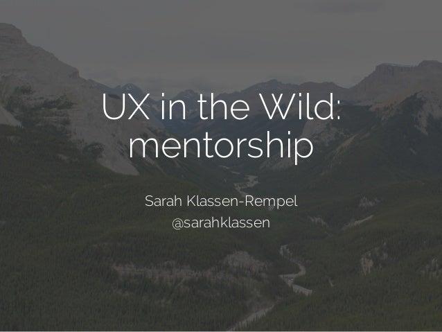 UX in the Wild: mentorship Sarah Klassen-Rempel @sarahklassen