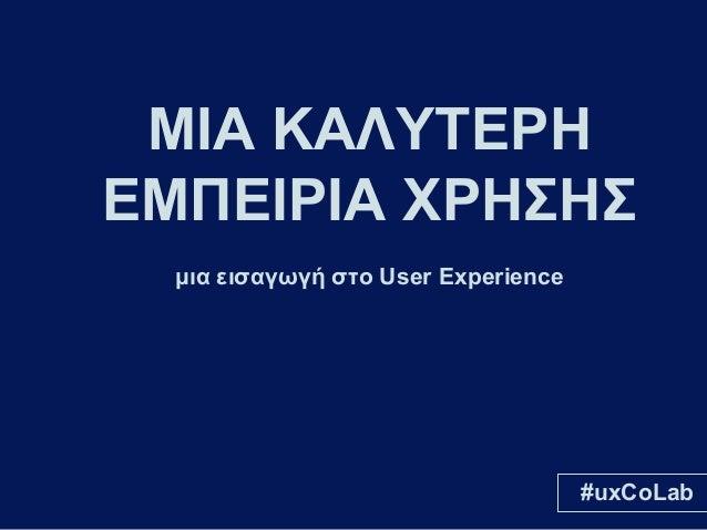 ΜΙΑ ΚΑΛΥΤΕΡΗ ΕΜΠΕΙΡΙΑ ΧΡΗΣΗΣ μια εισαγωγή στο User Experience  #uxCoLab