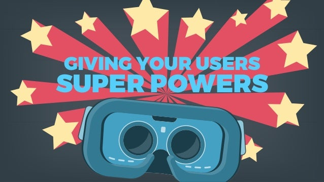 GIVING YOUR USERS SUPER POWERS