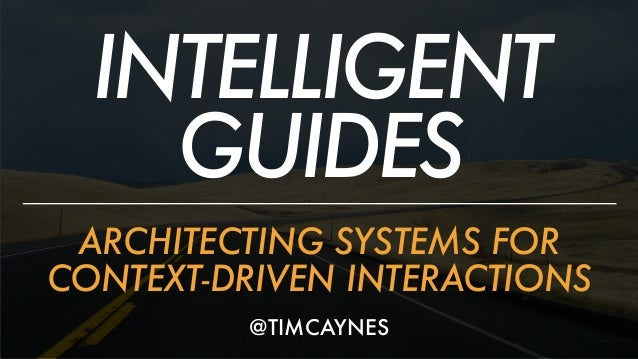 INTELLIGENT GUIDES ARCHITECTING SYSTEMS FOR CONTEXT-DRIVEN INTERACTIONS @TIMCAYNES