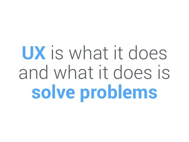 UX is what it does and what it does is solve problems