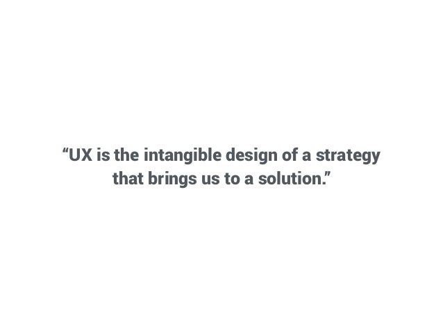 """UX is the intangible design of a strategy that brings us to a solution."""