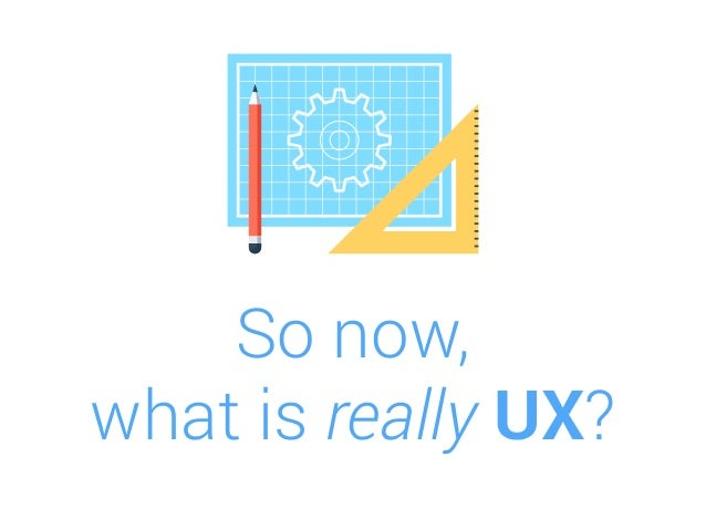 So now, what is really UX?