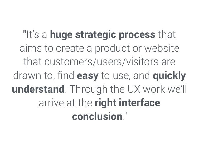 """""""It's a huge strategic process that aims to create a product or website that customers/users/visitors are drawn to, find ea..."""