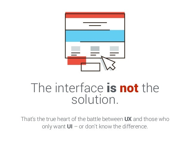 The interface is not the solution. That's the true heart of the battle between UX and those who only want UI – or don't kn...