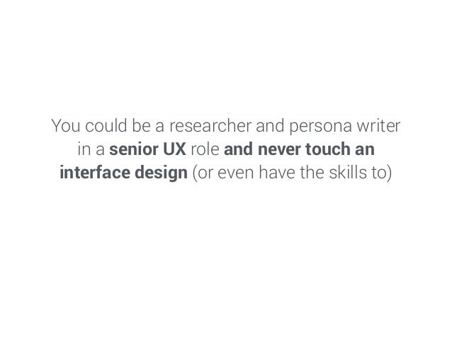 You could be a researcher and persona writer in a senior UX role and never touch an interface design (or even have the ski...