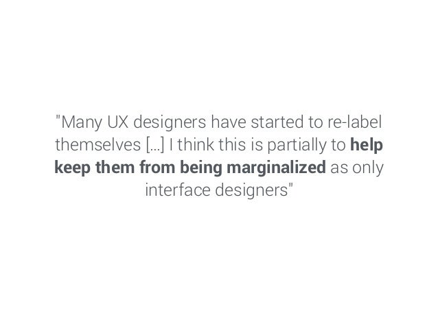 """Many UX designers have started to re-label themselves […] I think this is partially to help keep them from being marginal..."