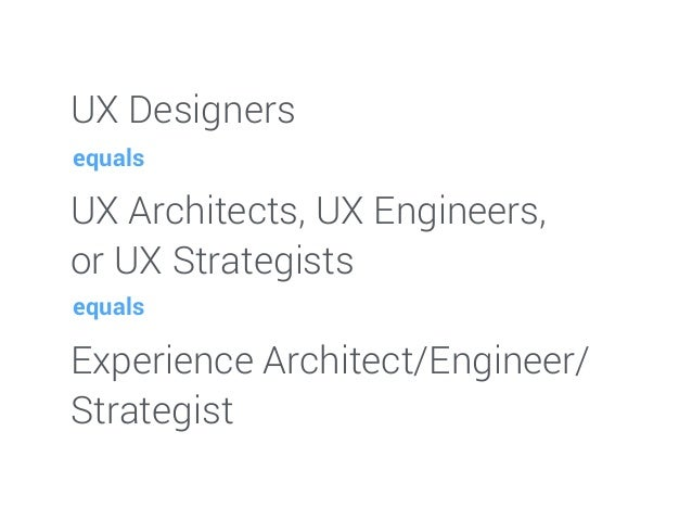 UX Designers UX Architects, UX Engineers, or UX Strategists Experience Architect/Engineer/ Strategist equals equals