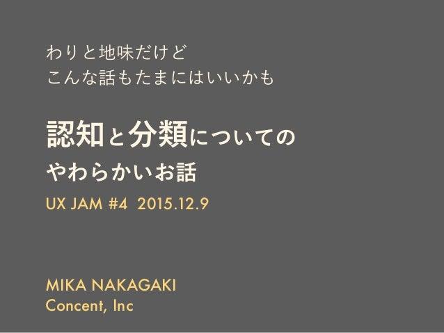わりと地味だけど こんな話もたまにはいいかも 認知と分類についての やわらかいお話 UX JAM #4 2015.12.9 MIKA NAKAGAKI Concent, Inc