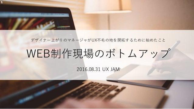 デザイナー上がりのマネージャがUX不毛の地を開拓するために始めたこと WEB制作現場のボトムアップ 2016.08.31 UX JAM