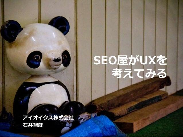 SEO屋がUXを 考えてみる アイオイクス株式会社 石井智彦