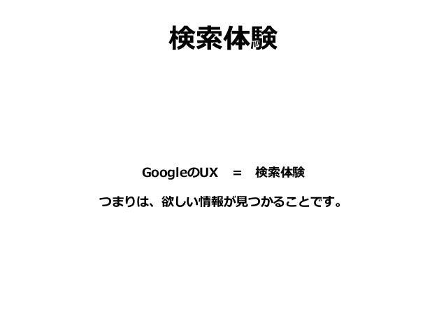 検索体験 GoogleのUX = 検索体験 つまりは、欲しい情報が見つかることです。