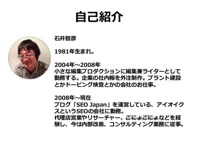 自己紹介 石井智彦 1981年生まれ。 2004年~2008年 小さな編集プロダクションに編集兼ライターとして 勤務する。企業の社内報を外注制作。プラント建設 とかドーピング検査とかの会社のお仕事。 2008年~現在 ブログ「SEO Japan...
