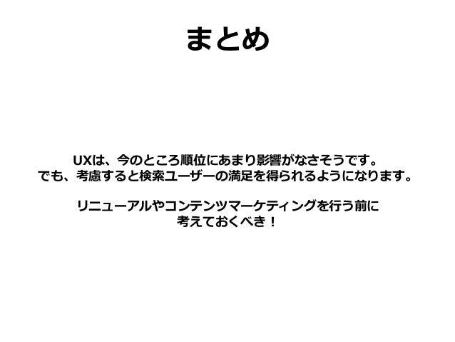 まとめ UXは、今のところ順位にあまり影響がなさそうです。 でも、考慮すると検索ユーザーの満足を得られるようになります。 リニューアルやコンテンツマーケティングを行う前に 考えておくべき!