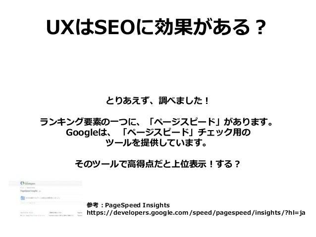 UXはSEOに効果がある? とりあえず、調べました! ランキング要素の一つに、「ページスピード」があります。 Googleは、 「ページスピード」チェック用の ツールを提供しています。 そのツールで高得点だと上位表示!する? 参考:PageSp...