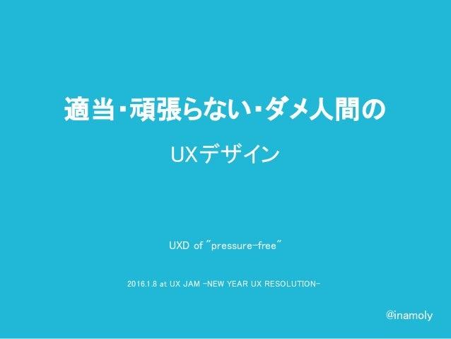"UXD of ""pressure-free"" 2016.1.8 at UX JAM -NEW YEAR UX RESOLUTION- 適当・頑張らない・ダメ人間の UXデザイン @inamoly"