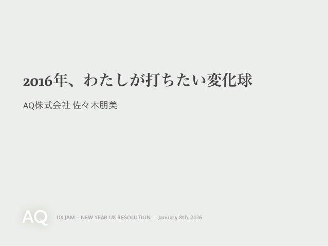 UX JAM – NEW YEAR UX RESOLUTION / January 8th, 2016 2016年、わたしが打ちたい変化球 AQ株式会社 佐々木朋美
